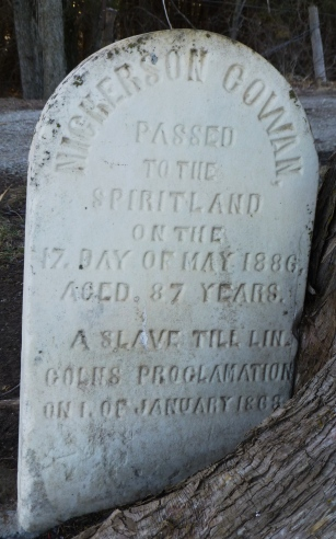 "Nickerson Cowan (also listed as Cowen in the cemetery records). ""Passed to the Spiritland of the 17 Day of May 1886, Aged 87 Years. A slave till Lincoln's proclamation on 1 January 1863."